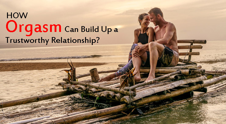 How Orgasm Can Build Up A Trustworthy Relationship?