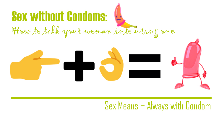 SEX WITHOUT CONDOM: HOW TO TALK YOUR WOMAN INTO USING ONE